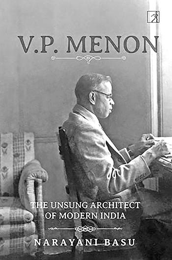 VP MENON; THE UNSUNG ARCHITECT OF MODERN INDIA